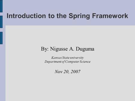 Introduction to the Spring Framework By: Nigusse A. Duguma Kansas State university Department of Computer Science Nov 20, 2007.