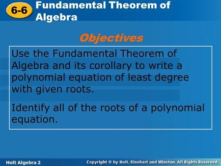 Holt Algebra 2 6-6 Fundamental Theorem of Algebra 6-6 Fundamental Theorem of Algebra Holt Algebra 2 Use the Fundamental Theorem of Algebra and its corollary.