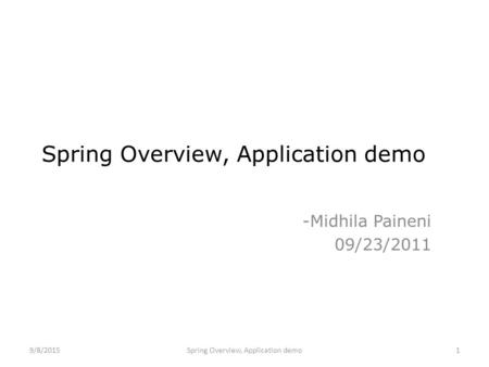 Spring Overview, Application demo -Midhila Paineni 09/23/2011 Spring Overview, Application demo9/8/20151.
