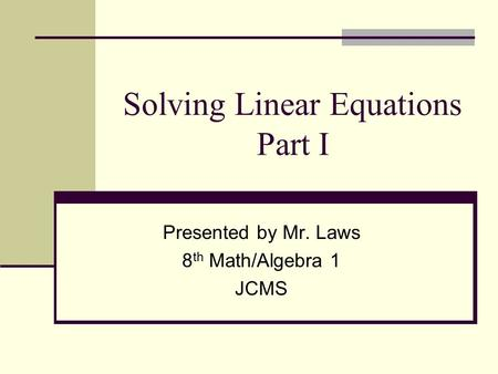 Solving Linear Equations Part I Presented by Mr. Laws 8 th Math/Algebra 1 JCMS.