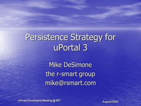 UPortal Developers MIT August 2004 Persistence Strategy for uPortal 3 Mike DeSimone the r-smart group