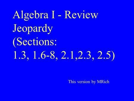 Algebra I - Review Jeopardy (Sections: 1.3, 1.6-8, 2.1,2.3, 2.5) This version by MRich.