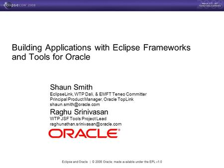 Eclipse and Oracle | © 2008 Oracle; made available under the EPL v1.0 Building Applications with Eclipse Frameworks and Tools for Oracle Shaun Smith EclipseLink,