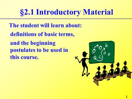 §2.1 Introductory Material The student will learn about: and the beginning postulates to be used in this course. definitions of basic terms, 1.