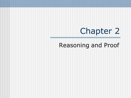 Chapter 2 Reasoning and Proof.