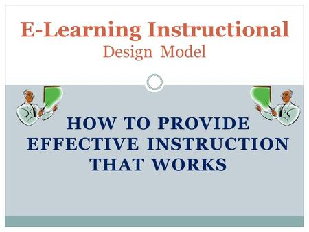 HOW TO PROVIDE EFFECTIVE INSTRUCTION THAT WORKS E-Learning Instructional Design Model.