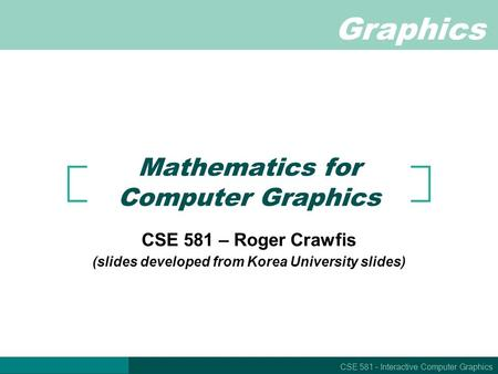 Graphics CSE 581 – Interactive Computer Graphics Mathematics for Computer Graphics CSE 581 – Roger Crawfis (slides developed from Korea University slides)