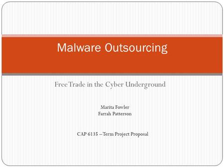 Free Trade in the Cyber Underground Malware Outsourcing Marita Fowler Farrah Patterson CAP 6135 – Term Project Proposal.