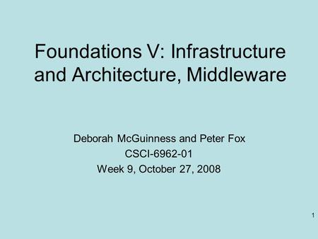 1 Foundations V: Infrastructure and Architecture, Middleware Deborah McGuinness and Peter Fox CSCI-6962-01 Week 9, October 27, 2008.