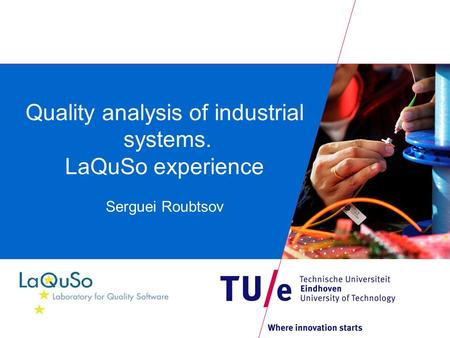 Quality analysis of industrial systems. LaQuSo experience Serguei Roubtsov.
