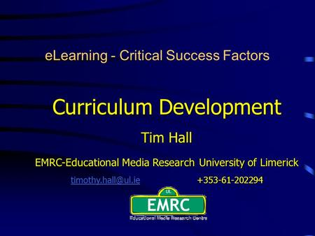 ELearning - Critical Success Factors Curriculum Development Tim Hall EMRC-Educational Media Research University of Limerick