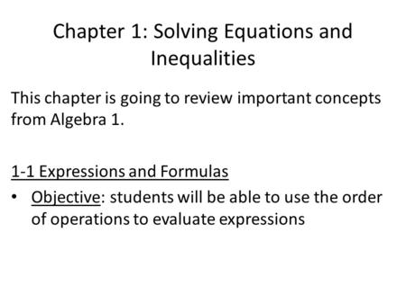 Chapter 1: Solving Equations and Inequalities This chapter is going to review important concepts from Algebra 1. 1-1 Expressions and Formulas Objective: