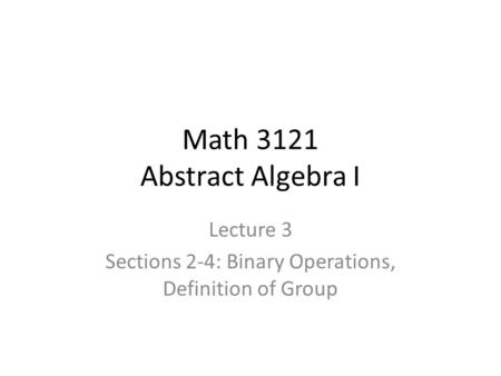 Math 3121 Abstract Algebra I Lecture 3 Sections 2-4: Binary Operations, Definition of Group.
