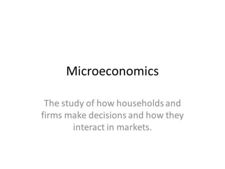 Microeconomics The study of how households and firms make decisions and how they interact in markets.