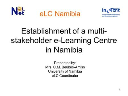 1 Establishment of a multi- stakeholder e-Learning Centre in Namibia Presented by: Mrs. C.M. Beukes-Amiss University of Namibia eLC Coordinator eLC Namibia.