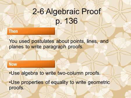2-6 Algebraic Proof p. 136 You used postulates about points, lines, and planes to write paragraph proofs. Use algebra to write two-column proofs. Use properties.