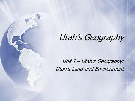 Utah's Geography Unit I – Utah's Geography: Utah's Land and Environment Unit I – Utah's Geography: Utah's Land and Environment.