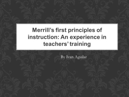 Merrill's first principles of instruction: An experience in teachers' training By Ivan Aguilar.