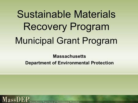 Sustainable Materials Recovery Program Municipal Grant Program Massachusetts Department of Environmental Protection.