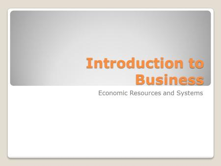 Introduction to Business Introduction to Business Economic Resources and Systems.