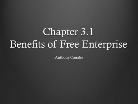 Chapter 3.1 Benefits of Free Enterprise Anthony Canales.