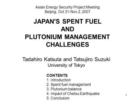 1 JAPAN'S SPENT FUEL AND PLUTONIUM MANAGEMENT CHALLENGES Asian Energy Security Project Meeting Beijing, Oct 31-Nov.2, 2007 CONTENTS 1. Introduction 2.