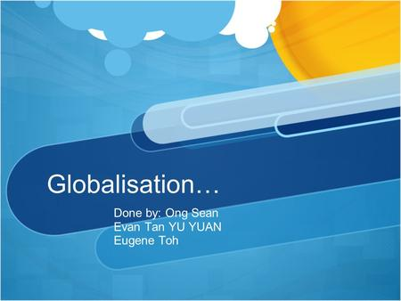 Globalisation… Done by: Ong Sean Evan Tan YU YUAN Eugene Toh.