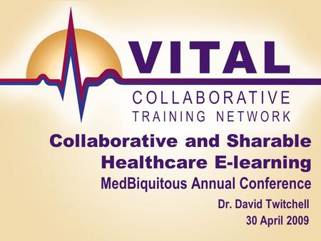 1 Collaborative and Sharable Healthcare E-learning MedBiquitous Annual Conference Dr. David Twitchell 30 April 2009.