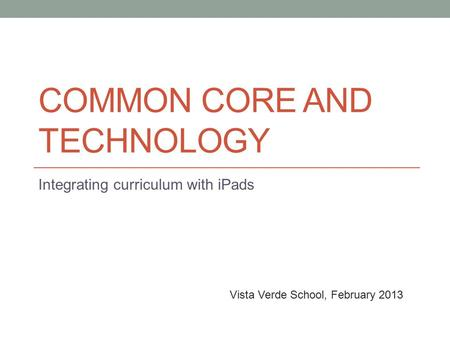 COMMON CORE AND TECHNOLOGY Integrating curriculum with iPads Vista Verde School, February 2013.