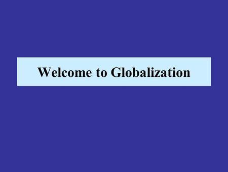 Welcome to Globalization. So what is globalization anyway? –Globalization could be described as a process by which time and distance cease to be major.