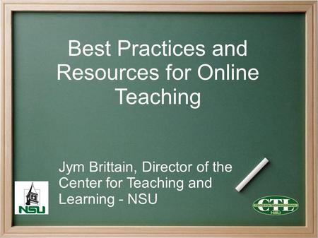 Best Practices and Resources for Online Teaching Jym Brittain, Director of the Center for Teaching and Learning - NSU.