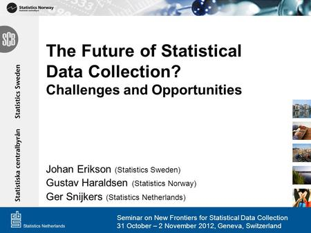 The Future of Statistical Data Collection? Challenges and Opportunities Johan Erikson (Statistics Sweden) Gustav Haraldsen (Statistics Norway) Ger Snijkers.