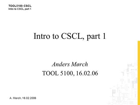 TOOL5100: CSCL Intro to CSCL, part 1 A. Mørch, 16.02.2006 Intro to CSCL, part 1 Anders Mørch TOOL 5100, 16.02.06.