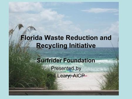 Florida Waste Reduction and Recycling Initiative Surfrider Foundation Presented by Phil Leary, AICP.