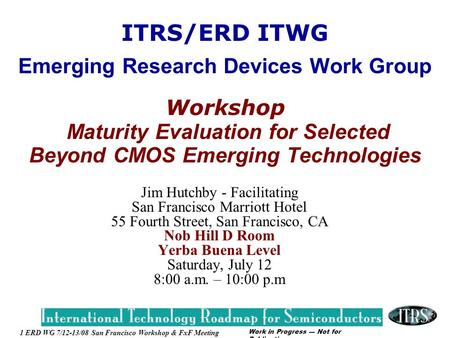Work in Progress --- Not for Publication 1 ERD WG 7/12-13/08 San Francisco Workshop & FxF Meeting ITRS/ERD ITWG Emerging Research <strong>Devices</strong> Work Group Workshop.