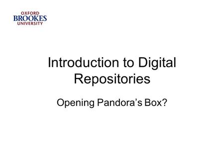 Introduction to Digital Repositories Opening Pandora's Box?