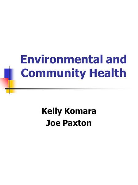 Environmental and Community Health Kelly Komara Joe Paxton.