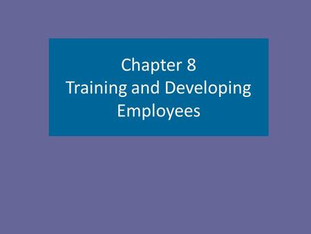 Chapter 8 Training and Developing Employees