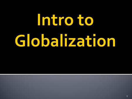 1.  Now that we have an understanding of various political and economic ideologies lets look more closely at globalization.  Once we have an understanding.