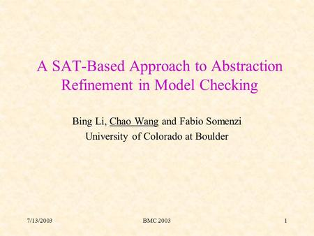 7/13/2003BMC 20031 A SAT-Based Approach to Abstraction Refinement in Model Checking Bing Li, Chao Wang and Fabio Somenzi University of Colorado at Boulder.