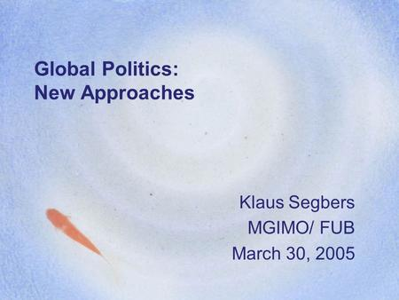 Global Politics: New Approaches Klaus Segbers MGIMO/ FUB March 30, 2005.
