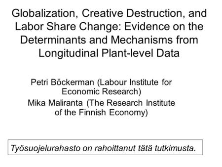Globalization, Creative Destruction, and Labor Share Change: Evidence on the Determinants and Mechanisms from Longitudinal Plant-level Data Petri Böckerman.