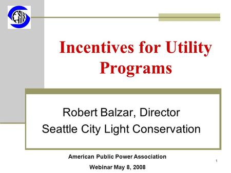 1 Incentives for Utility Programs Robert Balzar, Director Seattle City Light <strong>Conservation</strong> American Public Power Association Webinar May 8, 2008.
