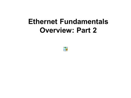 Ethernet Fundamentals Overview: Part 2. Ethernet Fundamentals Part 1 Introduction to Ethernet Part 2 Layer 2 and Ethernet Switches Cables, Duplex, and.