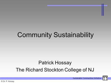Sustainable Communities Initiative © Dr. P. Hossay Community Sustainability Patrick Hossay The Richard Stockton College of NJ.