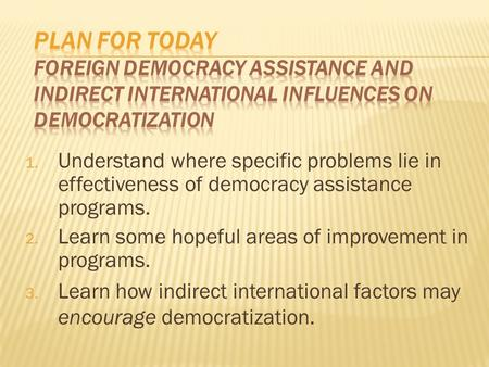 1. Understand where specific problems lie in effectiveness of democracy assistance programs. 2. Learn some hopeful areas of improvement in programs. 3.
