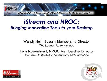 IStream and NROC: Bringing Innovative Tools to your Desktop Wendy Neil, iStream Membership Director The League for Innovation Terri Rowenhorst, NROC Membership.