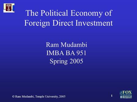 © Ram Mudambi, Temple University, 2005 1 The Political Economy of Foreign Direct Investment Ram Mudambi IMBA BA 951 Spring 2005.