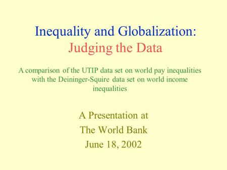 Inequality and Globalization: Judging the Data A Presentation at The World Bank June 18, 2002 A comparison of the UTIP data set on world pay inequalities.
