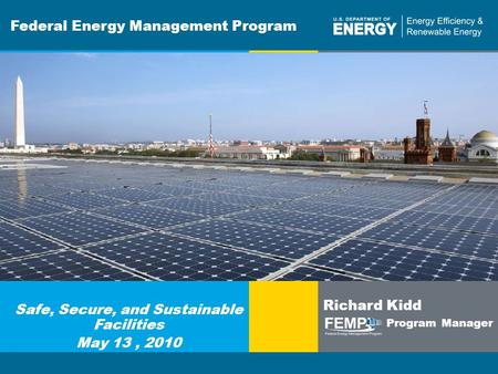 Program Name or Ancillary Texteere.energy.gov Federal Energy Management Program Safe, Secure, and Sustainable Facilities May 13, 2010 Richard Kidd Program.